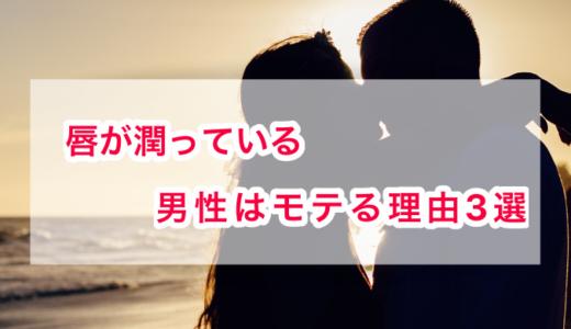 【唇が潤ってる男はモテる】理由3つ・唇が潤う方法を紹介!