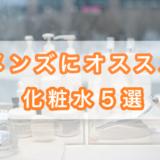 【厳選】メンズにオススメの化粧水5選とは?価格・理由を解説!