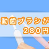 電動歯ブラシが280円?