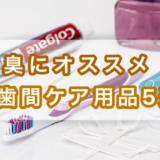 口臭にオススメ歯間ケア用品5選