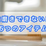 【超便利】歯磨きできない時に活躍!5つのアイテムを紹介!