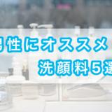 【厳選】男性にオススメの洗顔料5選!【損しない選び方解説】
