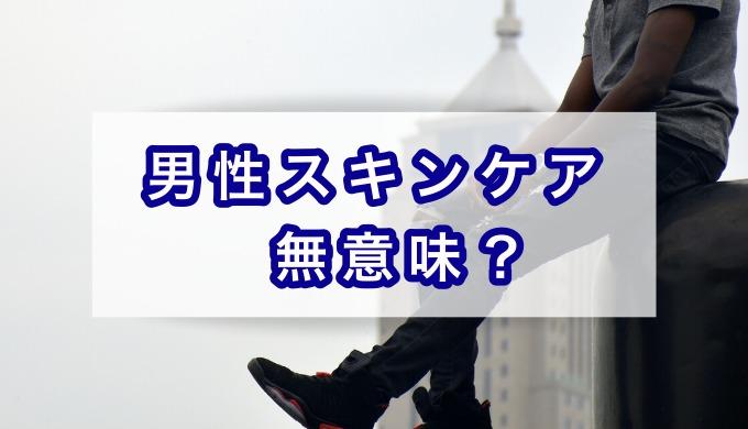 男性スキンケア・無意味?